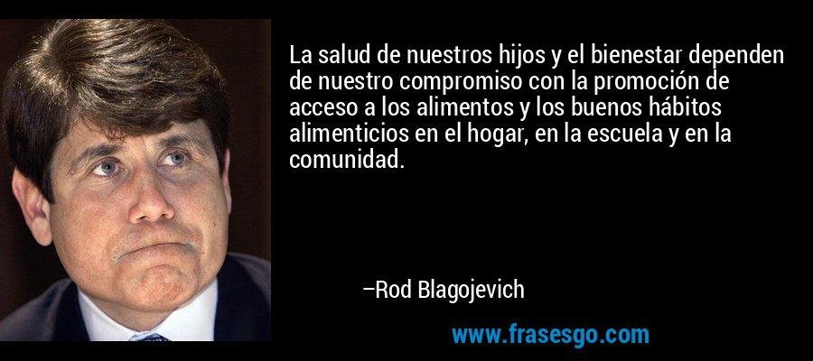 La salud de nuestros hijos y el bienestar dependen de nuestro compromiso con la promoción de acceso a los alimentos y los buenos hábitos alimenticios en el hogar, en la escuela y en la comunidad. – Rod Blagojevich
