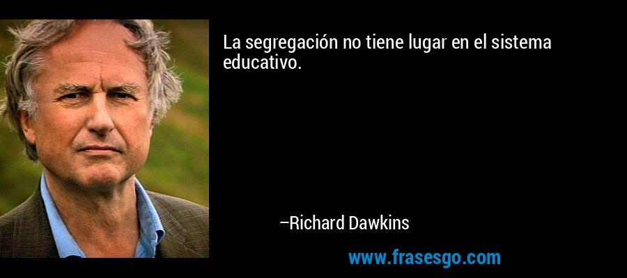 La segregación no tiene lugar en el sistema educativo. – Richard Dawkins