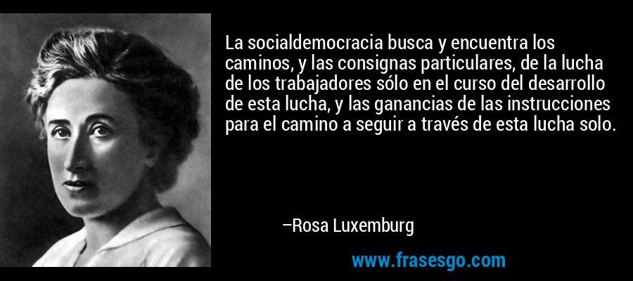 La socialdemocracia busca y encuentra los caminos, y las consignas particulares, de la lucha de los trabajadores sólo en el curso del desarrollo de esta lucha, y las ganancias de las instrucciones para el camino a seguir a través de esta lucha solo. – Rosa Luxemburg