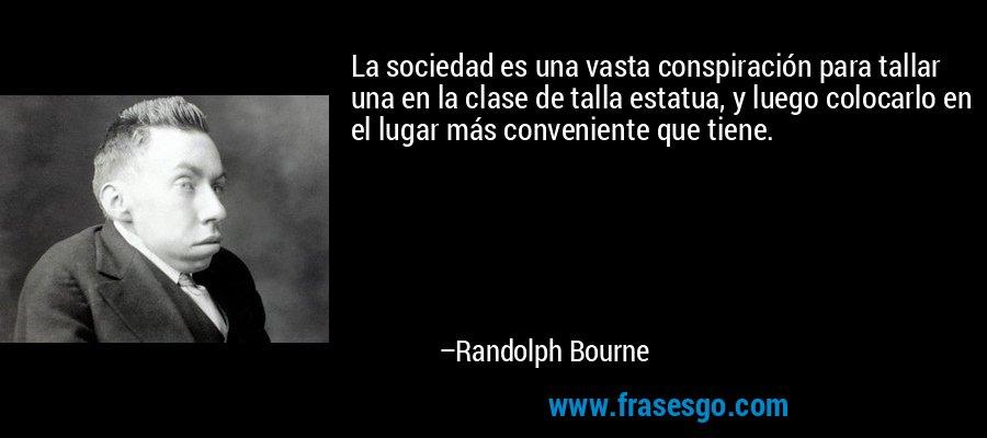 La sociedad es una vasta conspiración para tallar una en la clase de talla estatua, y luego colocarlo en el lugar más conveniente que tiene. – Randolph Bourne