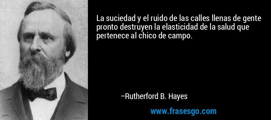 La suciedad y el ruido de las calles llenas de gente pronto destruyen la elasticidad de la salud que pertenece al chico de campo. – Rutherford B. Hayes