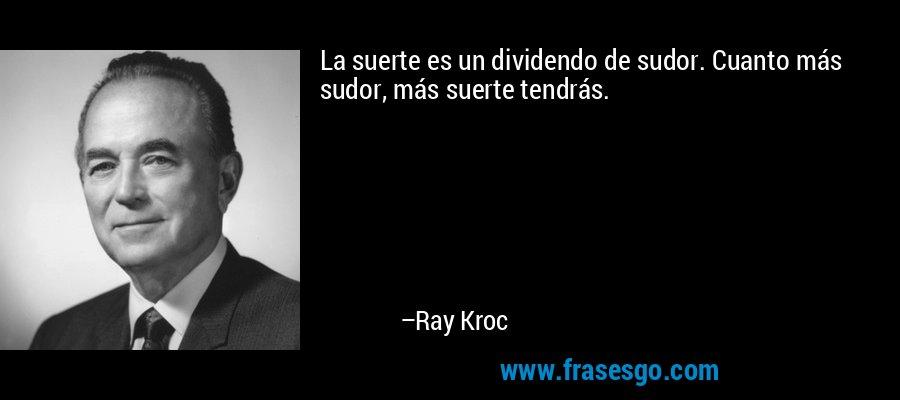 La suerte es un dividendo de sudor. Cuanto más sudor, más suerte tendrás. – Ray Kroc