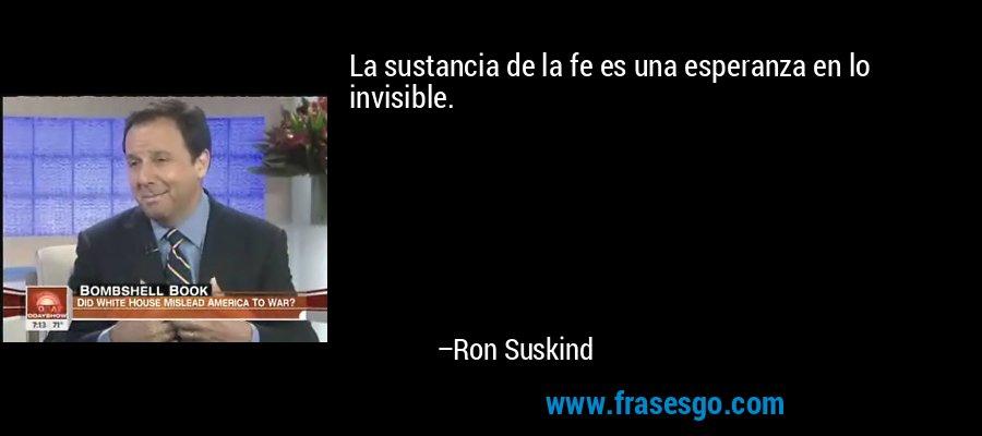 La sustancia de la fe es una esperanza en lo invisible. – Ron Suskind