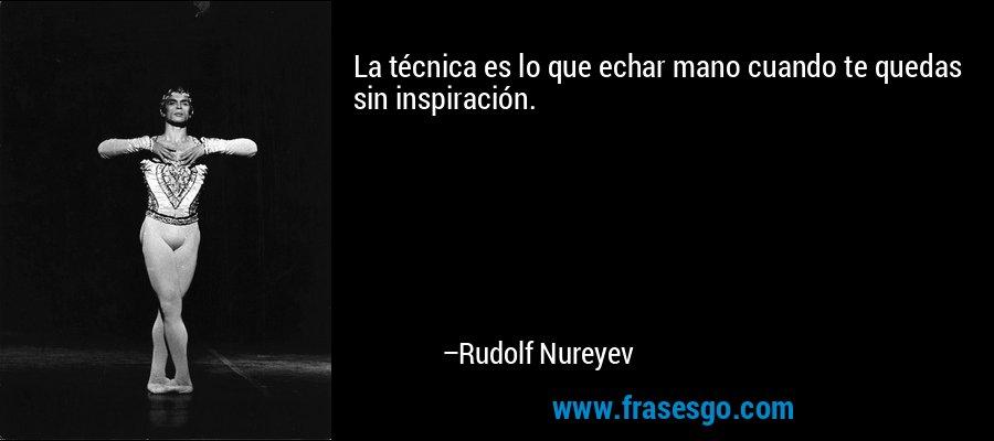 La técnica es lo que echar mano cuando te quedas sin inspiración. – Rudolf Nureyev