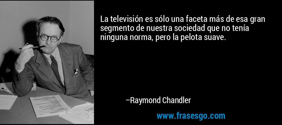 La televisión es sólo una faceta más de esa gran segmento de nuestra sociedad que no tenía ninguna norma, pero la pelota suave. – Raymond Chandler