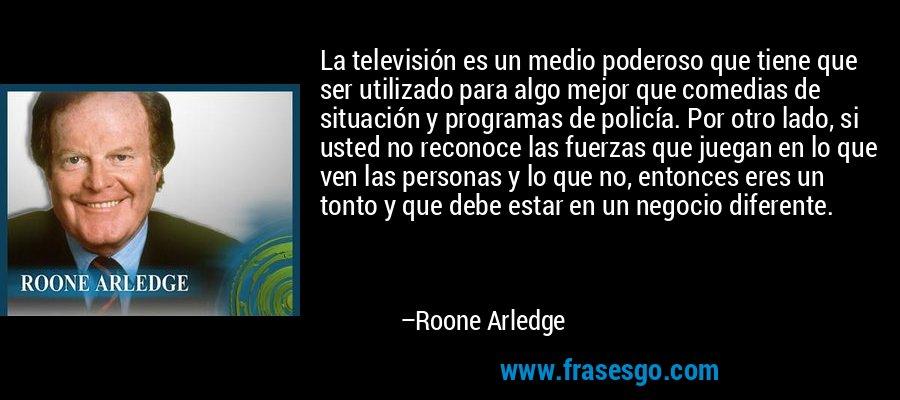 La televisión es un medio poderoso que tiene que ser utilizado para algo mejor que comedias de situación y programas de policía. Por otro lado, si usted no reconoce las fuerzas que juegan en lo que ven las personas y lo que no, entonces eres un tonto y que debe estar en un negocio diferente. – Roone Arledge