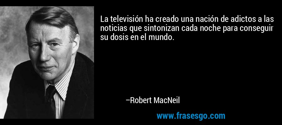 La televisión ha creado una nación de adictos a las noticias que sintonizan cada noche para conseguir su dosis en el mundo. – Robert MacNeil