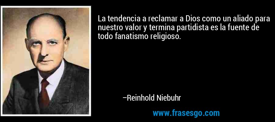 La tendencia a reclamar a Dios como un aliado para nuestro valor y termina partidista es la fuente de todo fanatismo religioso. – Reinhold Niebuhr