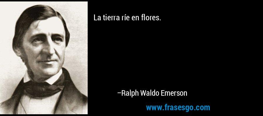 La tierra ríe en flores. – Ralph Waldo Emerson