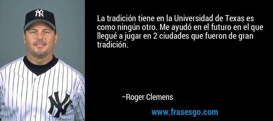 La tradición tiene en la Universidad de Texas es como ningún otro. Me ayudó en el futuro en el que llegué a jugar en 2 ciudades que fueron de gran tradición. – Roger Clemens
