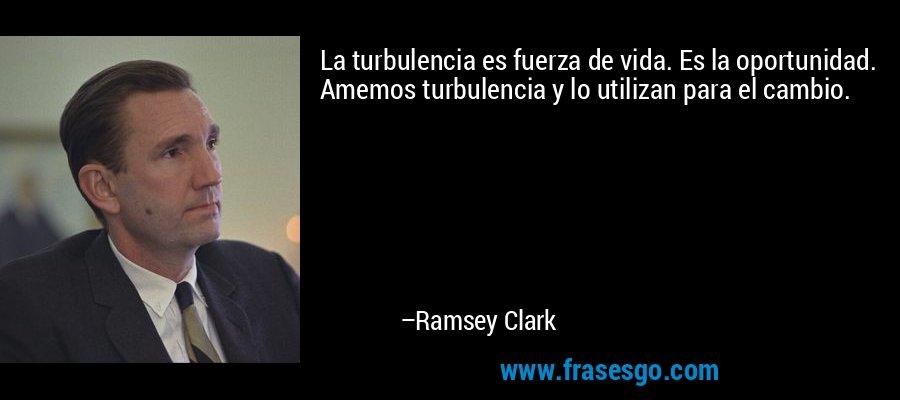 La turbulencia es fuerza de vida. Es la oportunidad. Amemos turbulencia y lo utilizan para el cambio. – Ramsey Clark