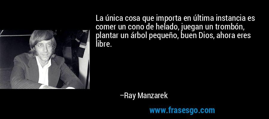 La única cosa que importa en última instancia es comer un cono de helado, juegan un trombón, plantar un árbol pequeño, buen Dios, ahora eres libre. – Ray Manzarek