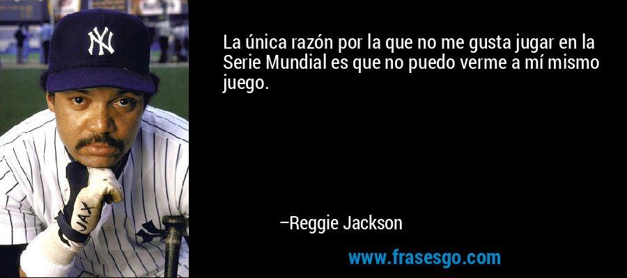 La única razón por la que no me gusta jugar en la Serie Mundial es que no puedo verme a mí mismo juego. – Reggie Jackson