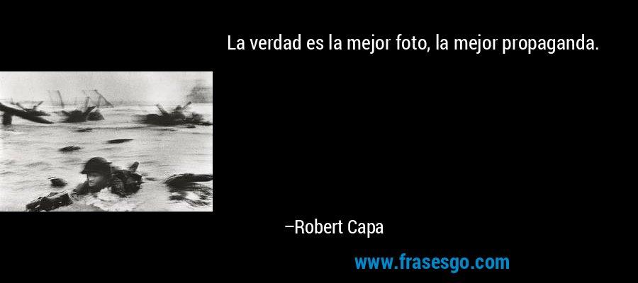 La verdad es la mejor foto, la mejor propaganda. – Robert Capa