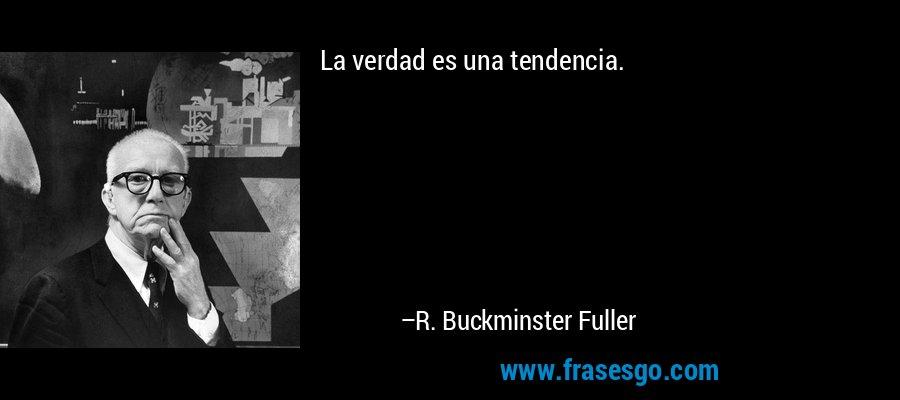 La verdad es una tendencia. – R. Buckminster Fuller