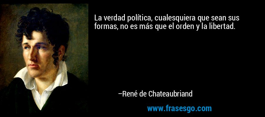 La verdad política, cualesquiera que sean sus formas, no es más que el orden y la libertad. – René de Chateaubriand