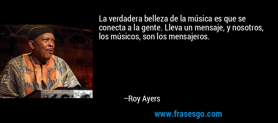La verdadera belleza de la música es que se conecta a la gente. Lleva un mensaje, y nosotros, los músicos, son los mensajeros. – Roy Ayers