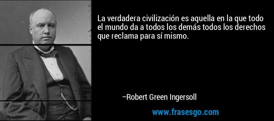 La verdadera civilización es aquella en la que todo el mundo da a todos los demás todos los derechos que reclama para sí mismo. – Robert Green Ingersoll
