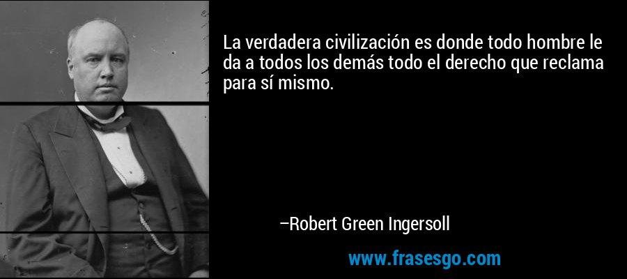 La verdadera civilización es donde todo hombre le da a todos los demás todo el derecho que reclama para sí mismo. – Robert Green Ingersoll