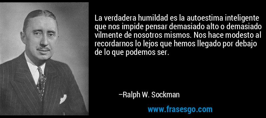La verdadera humildad es la autoestima inteligente que nos impide pensar demasiado alto o demasiado vilmente de nosotros mismos. Nos hace modesto al recordarnos lo lejos que hemos llegado por debajo de lo que podemos ser. – Ralph W. Sockman