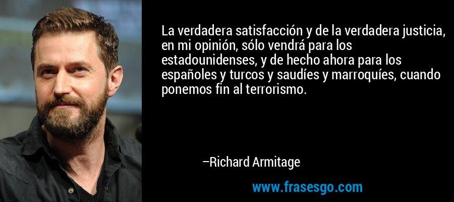 La verdadera satisfacción y de la verdadera justicia, en mi opinión, sólo vendrá para los estadounidenses, y de hecho ahora para los españoles y turcos y saudíes y marroquíes, cuando ponemos fin al terrorismo. – Richard Armitage
