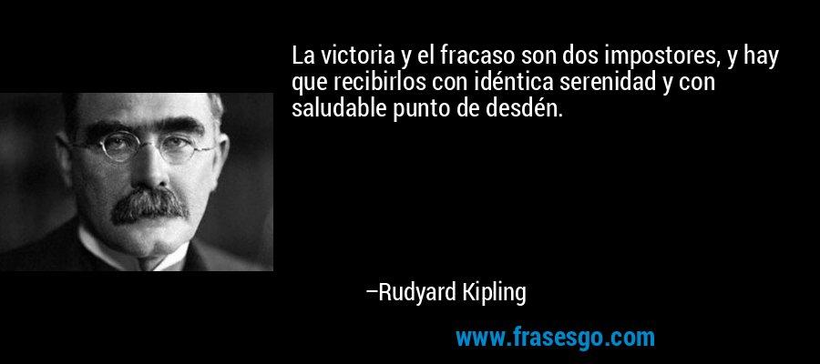 La victoria y el fracaso son dos impostores, y hay que recibirlos con idéntica serenidad y con saludable punto de desdén. – Rudyard Kipling