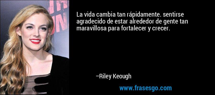La vida cambia tan rápidamente. sentirse agradecido de estar alrededor de gente tan maravillosa para fortalecer y crecer. – Riley Keough
