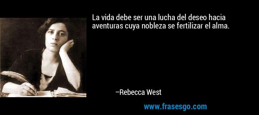 La vida debe ser una lucha del deseo hacia aventuras cuya nobleza se fertilizar el alma. – Rebecca West
