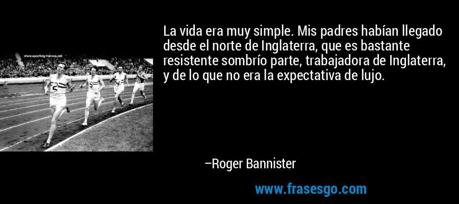 La vida era muy simple. Mis padres habían llegado desde el norte de Inglaterra, que es bastante resistente sombrío parte, trabajadora de Inglaterra, y de lo que no era la expectativa de lujo. – Roger Bannister