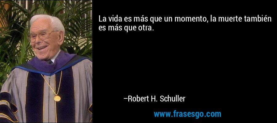 La vida es más que un momento, la muerte también es más que otra. – Robert H. Schuller