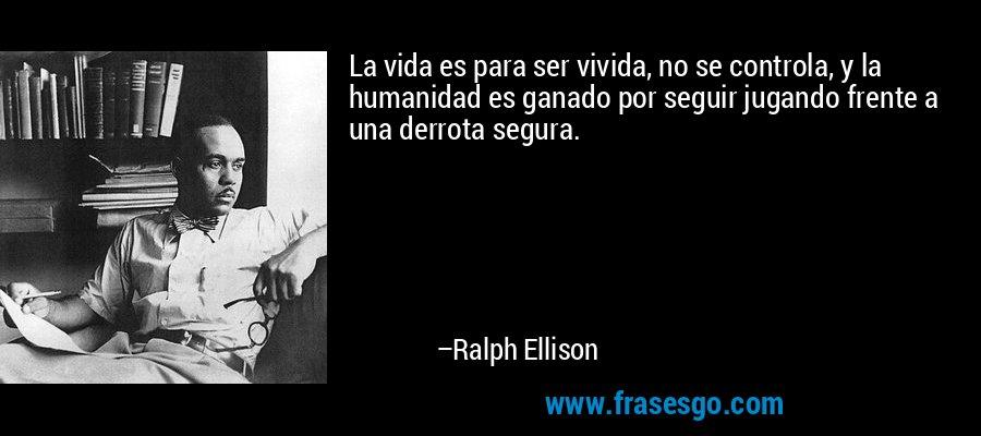 La vida es para ser vivida, no se controla, y la humanidad es ganado por seguir jugando frente a una derrota segura. – Ralph Ellison
