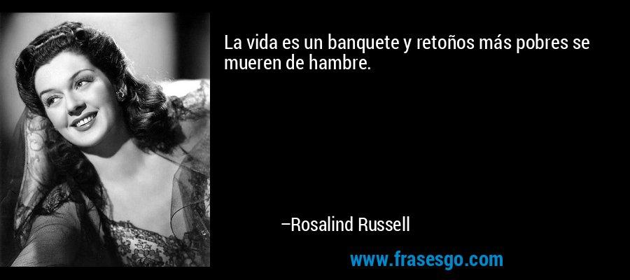 La vida es un banquete y retoños más pobres se mueren de hambre. – Rosalind Russell