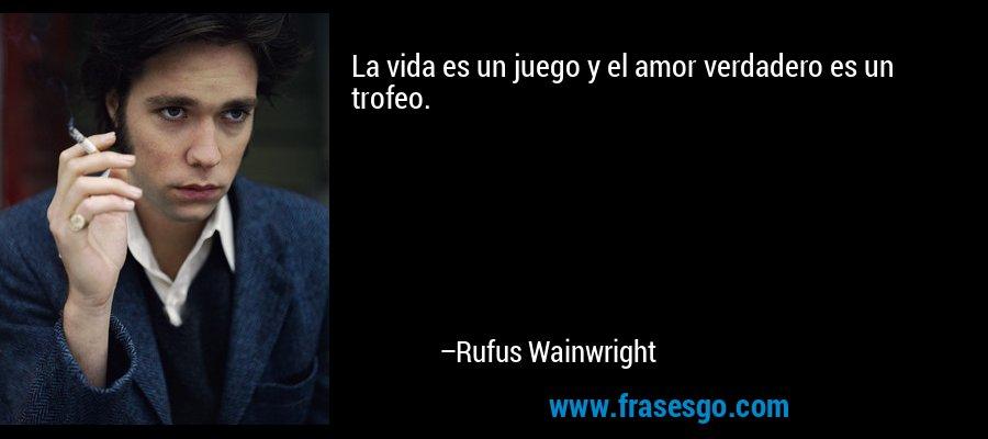 La vida es un juego y el amor verdadero es un trofeo. – Rufus Wainwright