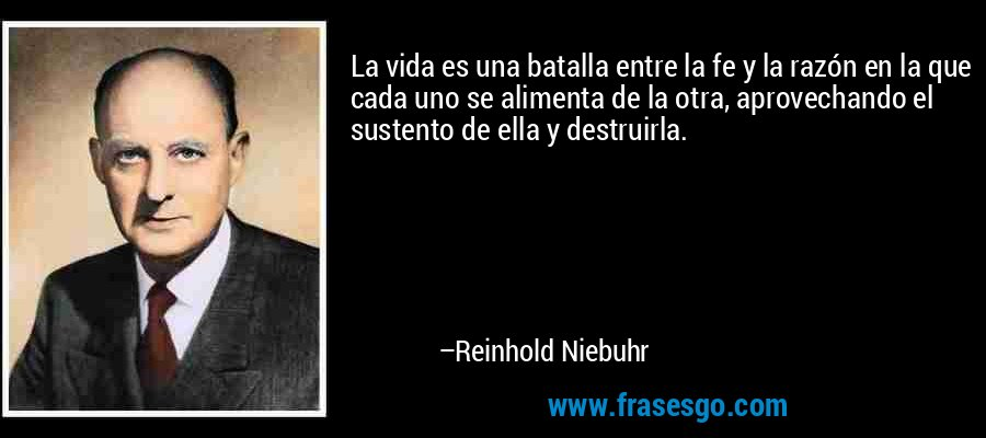 La vida es una batalla entre la fe y la razón en la que cada uno se alimenta de la otra, aprovechando el sustento de ella y destruirla. – Reinhold Niebuhr