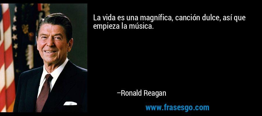 La vida es una magnífica, canción dulce, así que empieza la música. – Ronald Reagan