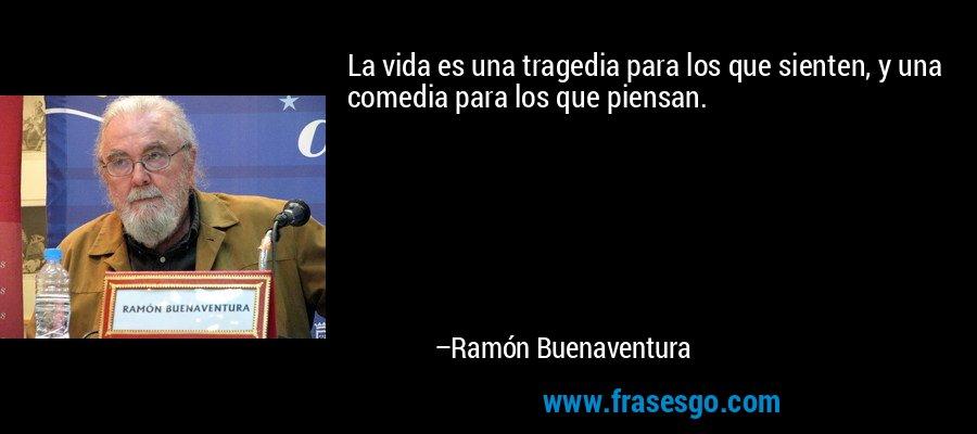 La vida es una tragedia para los que sienten, y una comedia para los que piensan. – Ramón Buenaventura