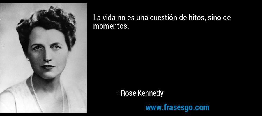 La vida no es una cuestión de hitos, sino de momentos. – Rose Kennedy