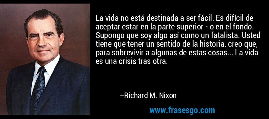 La vida no está destinada a ser fácil. Es difícil de aceptar estar en la parte superior - o en el fondo. Supongo que soy algo así como un fatalista. Usted tiene que tener un sentido de la historia, creo que, para sobrevivir a algunas de estas cosas... La vida es una crisis tras otra. – Richard M. Nixon