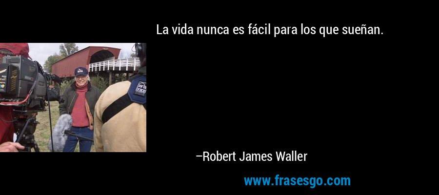 La vida nunca es fácil para los que sueñan. – Robert James Waller
