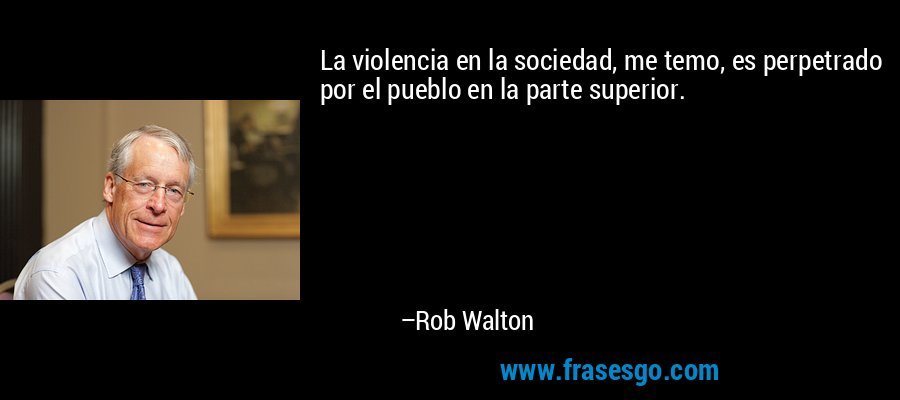 La violencia en la sociedad, me temo, es perpetrado por el pueblo en la parte superior. – Rob Walton