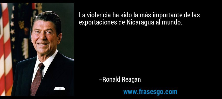 La violencia ha sido la más importante de las exportaciones de Nicaragua al mundo. – Ronald Reagan