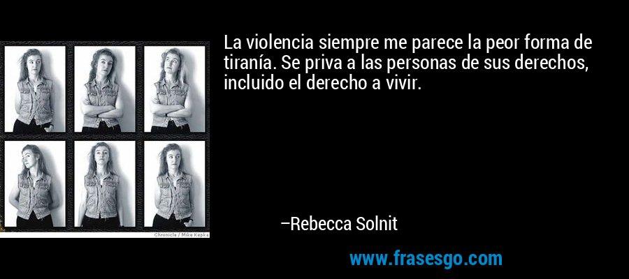 La violencia siempre me parece la peor forma de tiranía. Se priva a las personas de sus derechos, incluido el derecho a vivir. – Rebecca Solnit