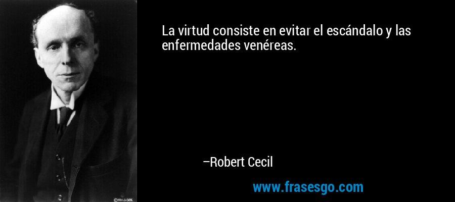 La virtud consiste en evitar el escándalo y las enfermedades venéreas. – Robert Cecil