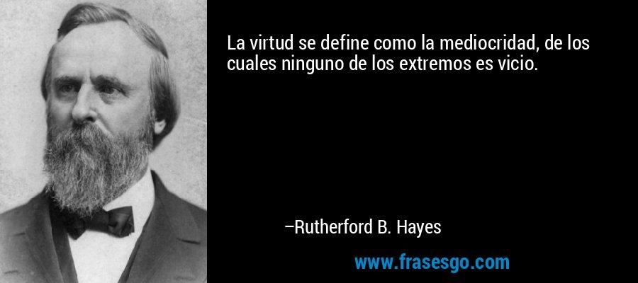 La virtud se define como la mediocridad, de los cuales ninguno de los extremos es vicio. – Rutherford B. Hayes