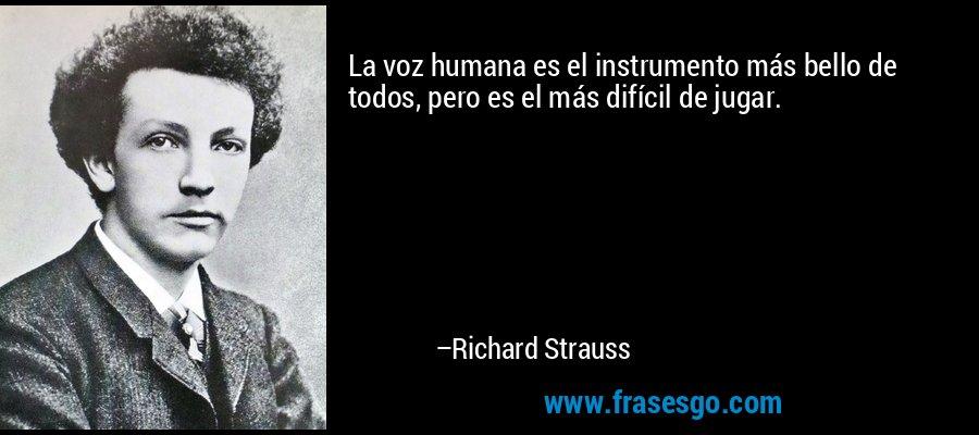 La voz humana es el instrumento más bello de todos, pero es el más difícil de jugar. – Richard Strauss