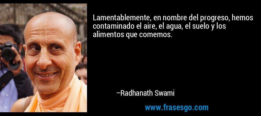 Lamentablemente, en nombre del progreso, hemos contaminado el aire, el agua, el suelo y los alimentos que comemos. – Radhanath Swami