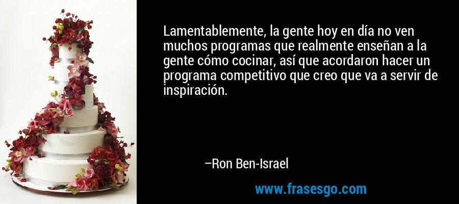 Lamentablemente, la gente hoy en día no ven muchos programas que realmente enseñan a la gente cómo cocinar, así que acordaron hacer un programa competitivo que creo que va a servir de inspiración. – Ron Ben-Israel