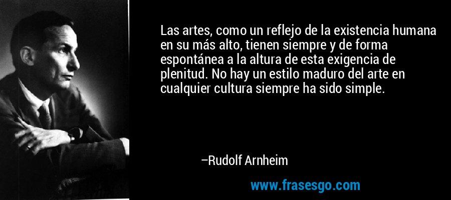 Las artes, como un reflejo de la existencia humana en su más alto, tienen siempre y de forma espontánea a la altura de esta exigencia de plenitud. No hay un estilo maduro del arte en cualquier cultura siempre ha sido simple. – Rudolf Arnheim