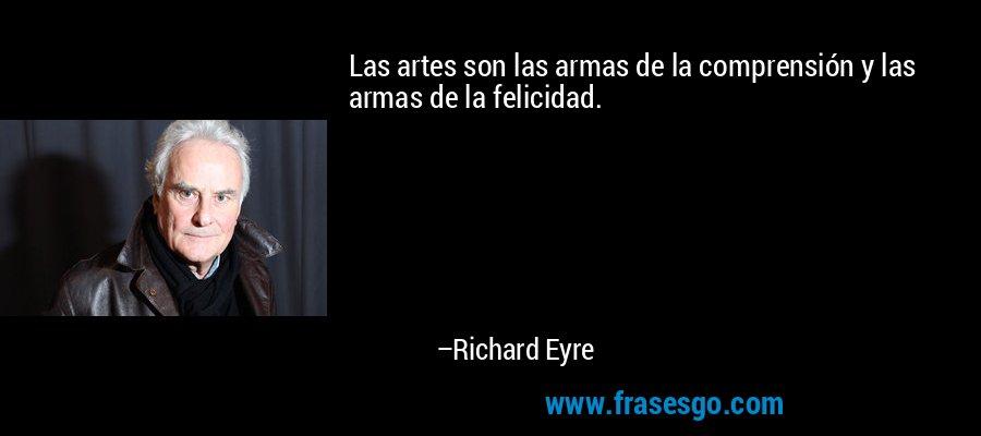 Las artes son las armas de la comprensión y las armas de la felicidad. – Richard Eyre