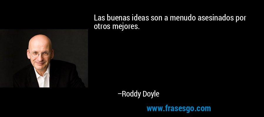 Las buenas ideas son a menudo asesinados por otros mejores. – Roddy Doyle